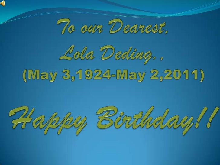 To our Dearest,Lola Deding., (May 3,1924-May 2,2011)Happy Birthday!!<br />