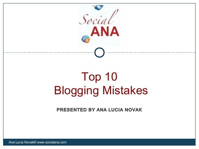 Top 10Blogging MistakesAna Lucia Novak© www.socialana.comPRESENTED BY ANA LUCIA NOVAK