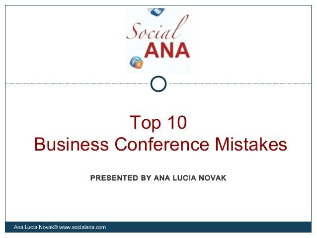 Top 10Business Conference MistakesAna Lucia Novak© www.socialana.comPRESENTED BY ANA LUCIA NOVAK
