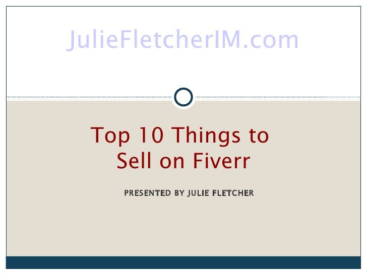 JulieFletcherIM.com Top 10 Things to   Sell on Fiverr    PRESENTED BY JULIE FLETCHER