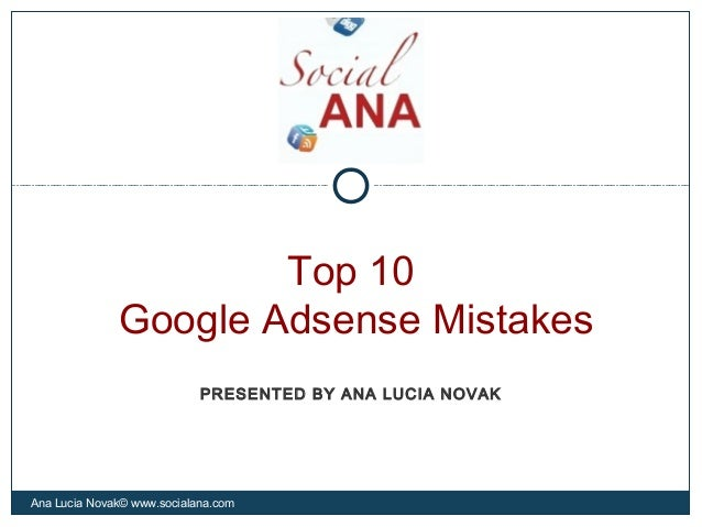 Top 10Google Adsense MistakesAna Lucia Novak© www.socialana.comPRESENTED BY ANA LUCIA NOVAK