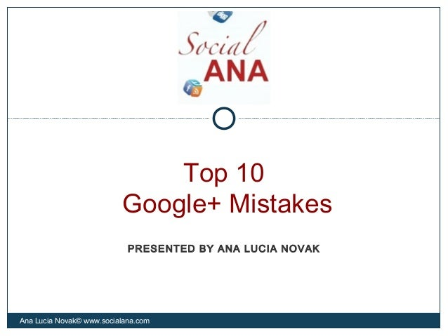Top 10Google+ MistakesAna Lucia Novak© www.socialana.comPRESENTED BY ANA LUCIA NOVAK