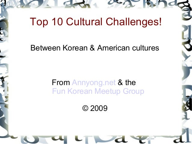 Top 10 Cultural Challenges! Between Korean & American cultures From Annyong.net & the Fun Korean Meetup Group © 2009