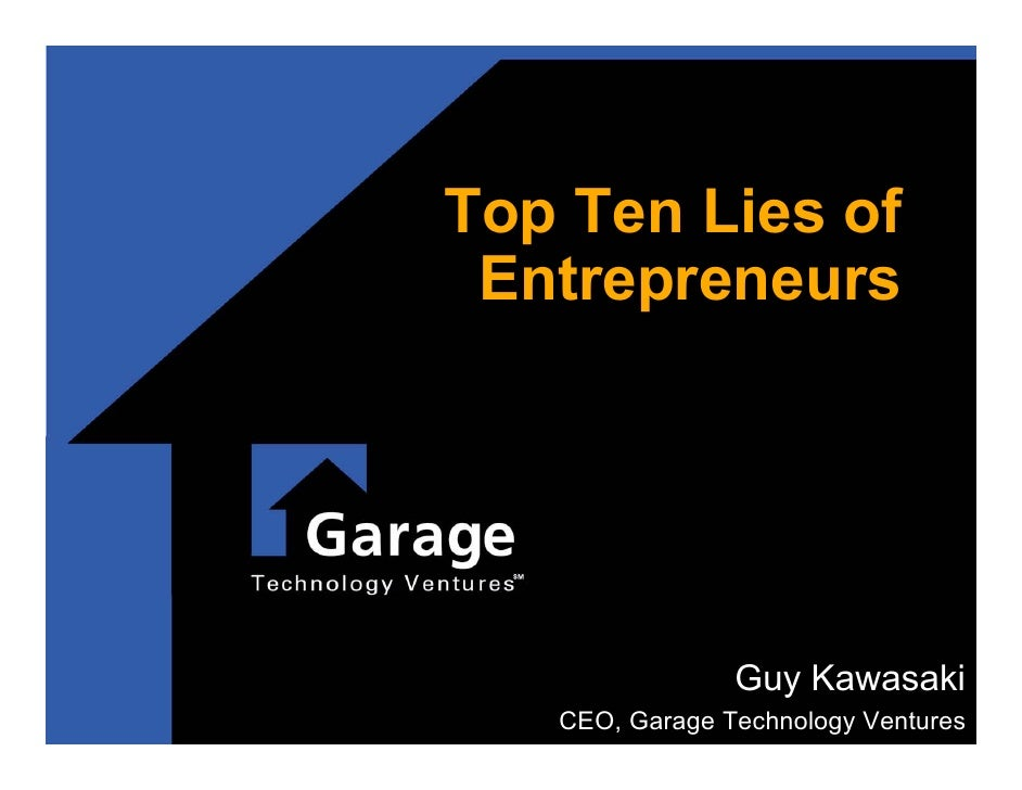 Top Ten Lies of  Entrepreneurs                     Guy Kawasaki    CEO, Garage Technology Ventures