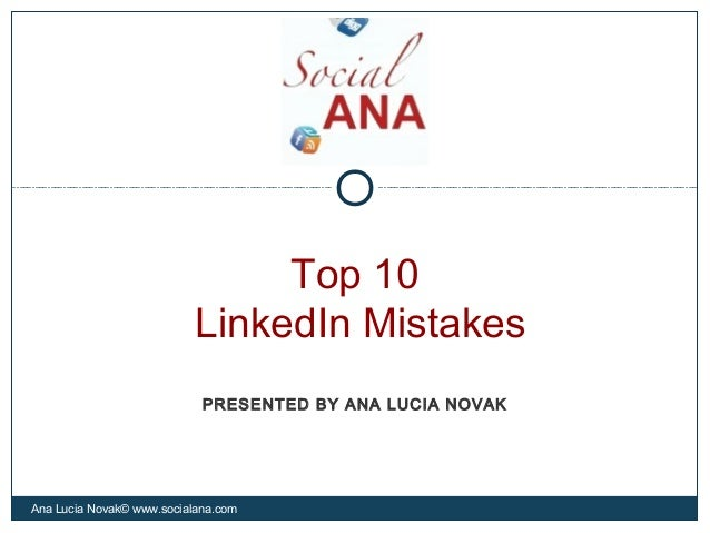 Top 10LinkedIn MistakesAna Lucia Novak© www.socialana.comPRESENTED BY ANA LUCIA NOVAK