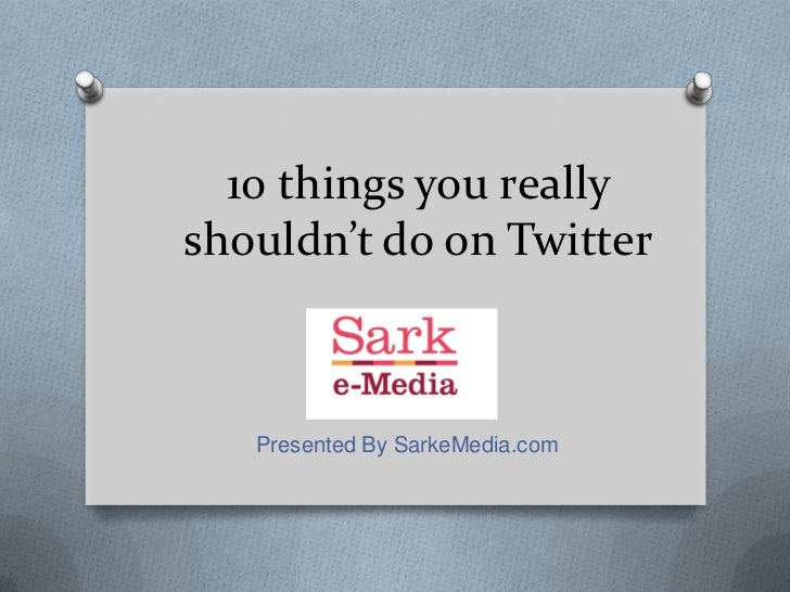 10 things you reallyshouldn't do on Twitter   Presented By SarkeMedia.com