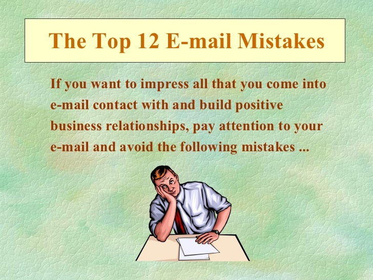 The Top 12 E-mail MistakesIf you want to impress all that you come intoe-mail contact with and build positivebusiness rela...