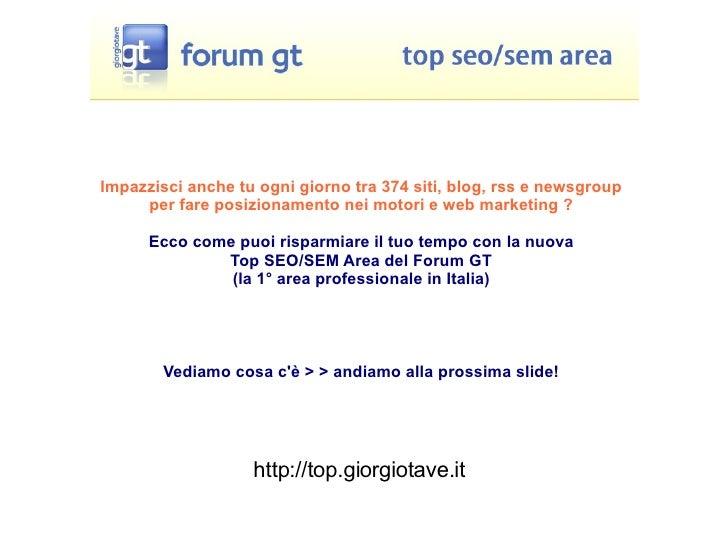 http://top.giorgiotave.it Impazzisci anche tu ogni giorno tra 374 siti, blog, rss e newsgroup per fare posizionamento nei ...