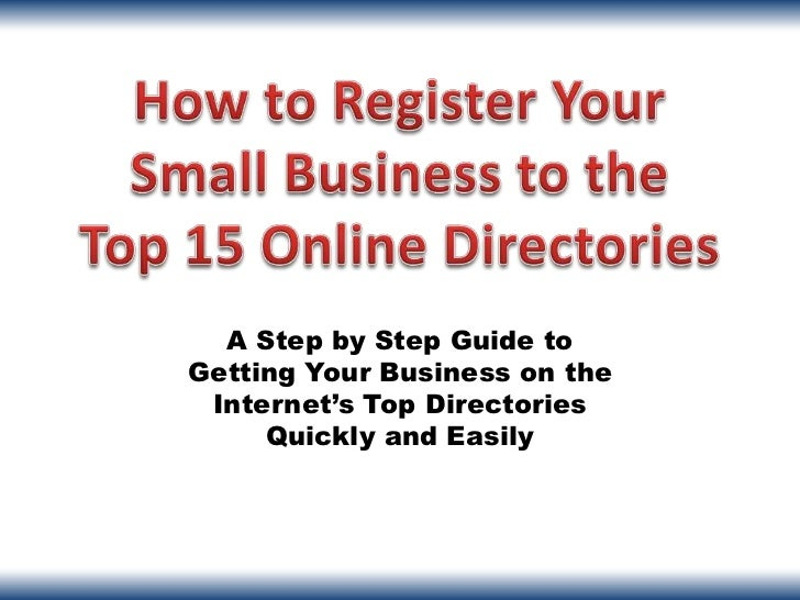 A Step by Step Guide toGetting Your Business on the Internet's Top Directories     Quickly and Easily