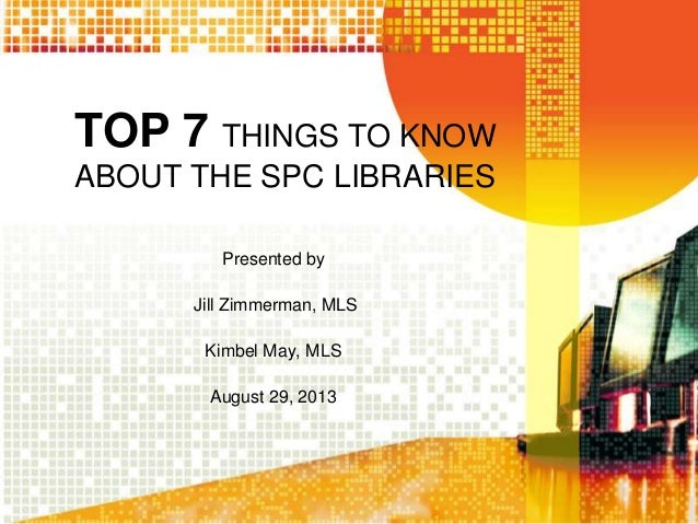 TOP 7 THINGS TO KNOWABOUT THE SPC LIBRARIESPresented byJill Zimmerman, MLSKimbel May, MLSAugust 29, 2013