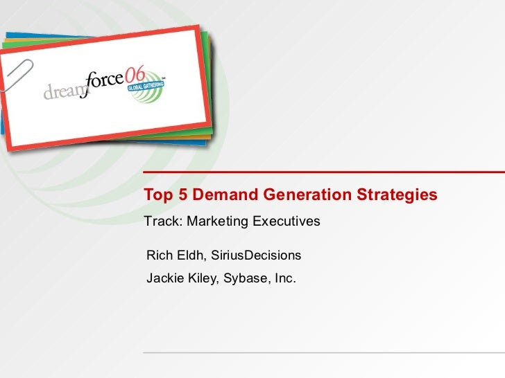 Top 5 Demand Generation Strategies Rich Eldh, SiriusDecisions Jackie Kiley, Sybase, Inc. Track: Marketing Executives