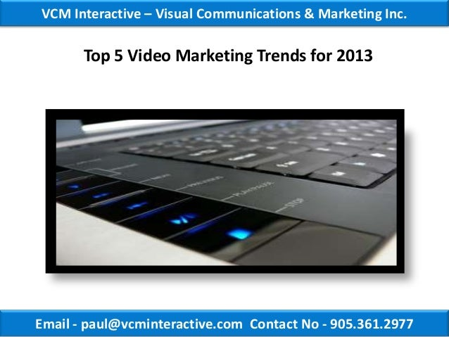 VCM Interactive – Visual Communications & Marketing Inc.       Top 5 Video Marketing Trends for 2013Email - paul@vcmintera...