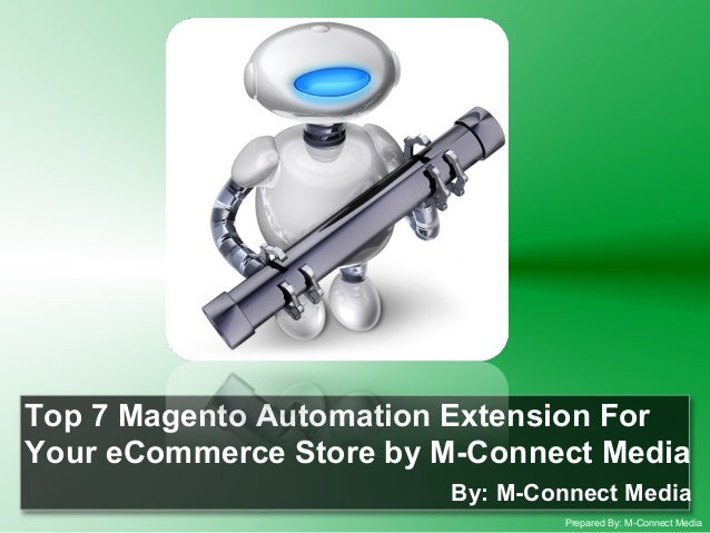 Top 7 Magento Automation Extension For Your eCommerce Store by M-Connect Media By: M-Connect Media Prepared By: M-Connect ...