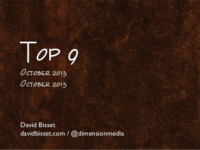 Top 9 October 2013 October 2013 David Bisset davidbisset.com / @dimensionmedia