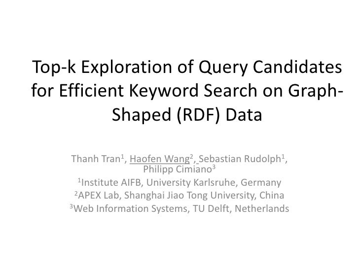 Top-k Exploration of Query Candidatesfor Efficient Keyword Search on Graph-           Shaped (RDF) Data    Thanh Tran1, Ha...