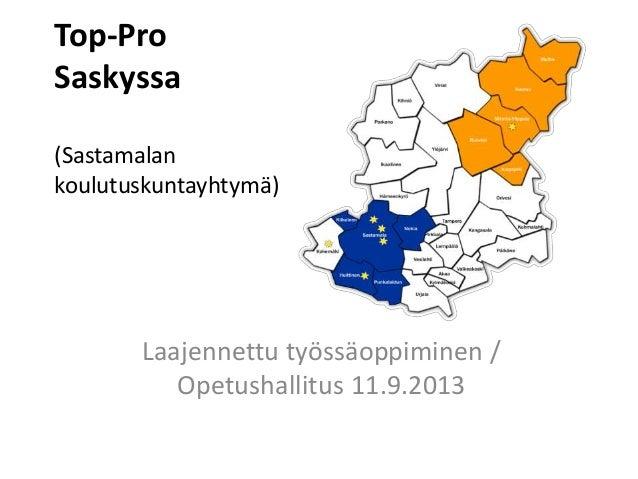Top-Pro Saskyssa (Sastamalan koulutuskuntayhtymä) Laajennettu työssäoppiminen / Opetushallitus 11.9.2013