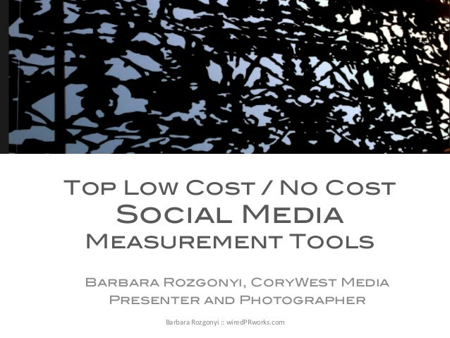 !  Top Low Cost / No Cost  Social Media  Measurement Tools! 	    ! Barbara Rozgonyi, CoryWest Media! Presenter and Photogr...