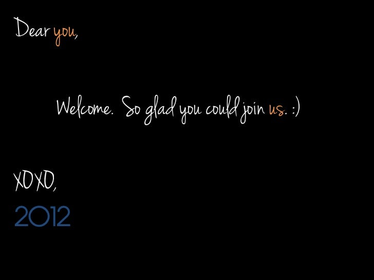Dear you,     Welcome. So glad you could join us. :)XOXO,2012