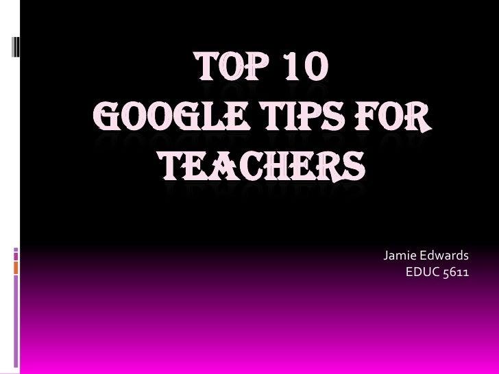 Top 10 google tips for teachers<br />Jamie Edwards<br />EDUC 5611<br />