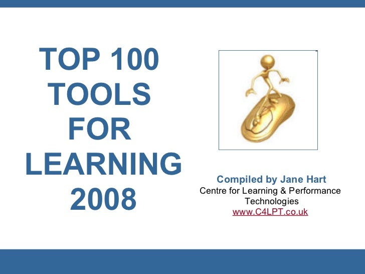 TOP 100  TOOLS   FOR LEARNING       Compiled by Jane Hart            Centre for Learning & Performance    2008            ...