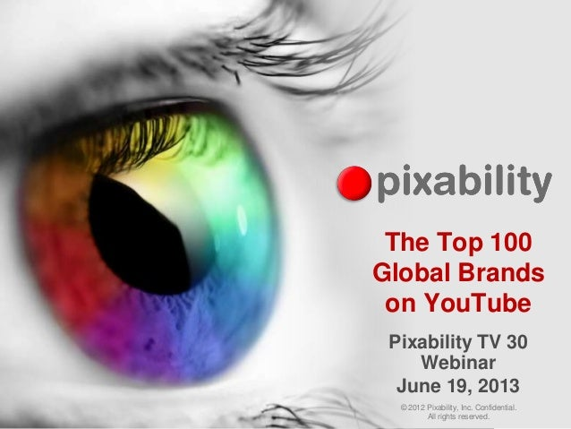 © 2012 Pixability, Inc. Confidential. All rights reserved. The Top 100 Global Brands on YouTube Pixability TV 30 Webinar J...