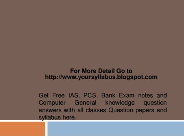 For More Detail Go to http://www.yoursyllabus.blogspot.com Get Free IAS, PCS, Bank Exam notes and Computer General knowled...