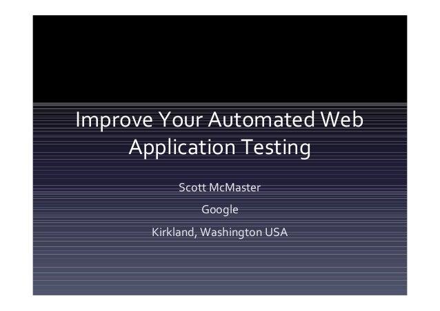 Improve Your Automated Web     Application Testing          Scott McMaster              Google      Kirkland, Washington USA