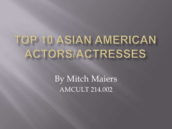 TOP 10 ASIAN AMERICAN ACTORS/ACTRESSES<br />By Mitch Maiers<br />AMCULT 214.002<br />