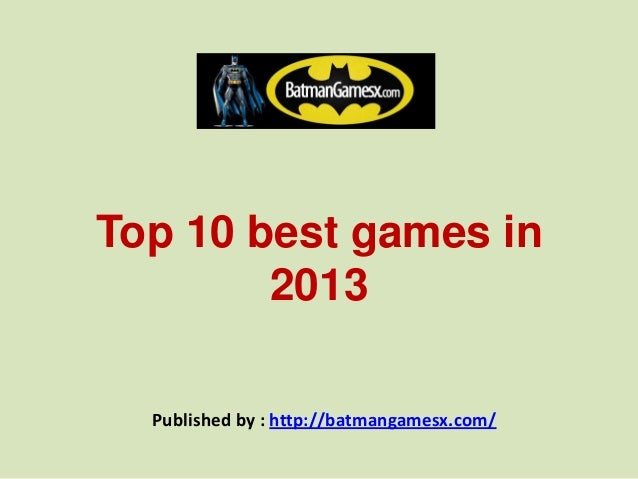Top 10 best games in 2013 Published by : http://batmangamesx.com/