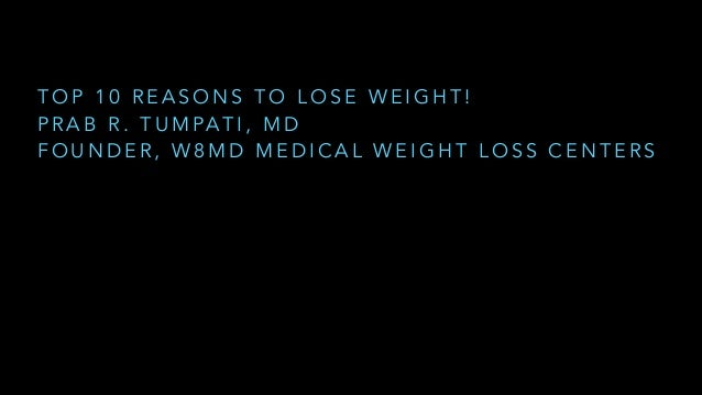 TOP 10 REASONS TO LOSE WEIGHT! P R A B R . T U M PA T I , M D FOUNDER, W8MD MEDICAL WEIGHT LOSS CENTERS