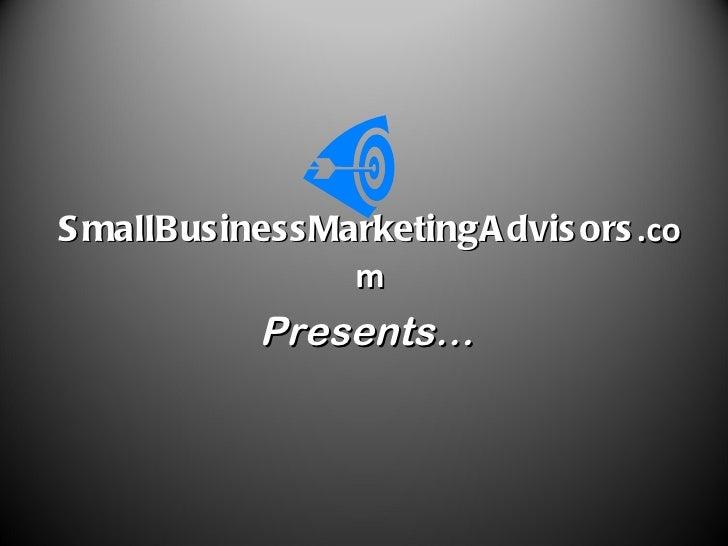 SmallBusiness MarketingAdvisors .com Presents…