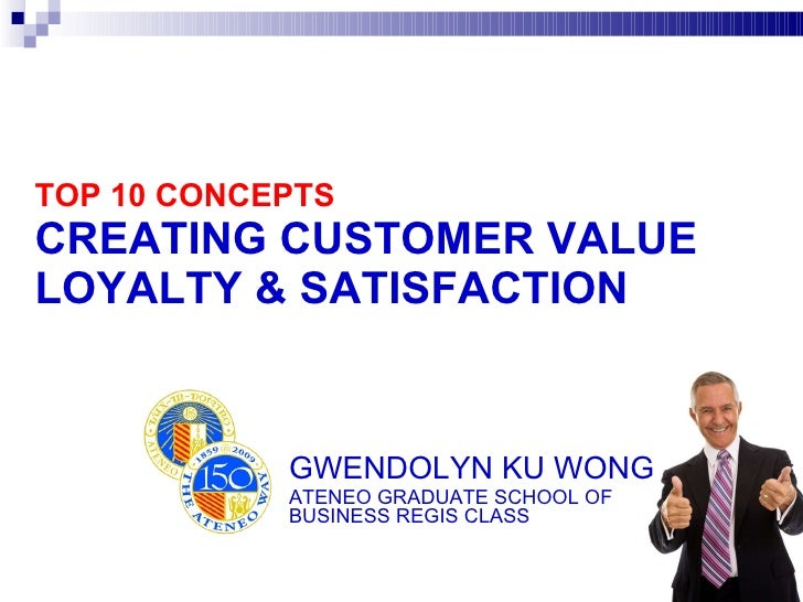 TOP 10 CONCEPTS CREATING CUSTOMER VALUE LOYALTY & SATISFACTION GWENDOLYN KU WONG ATENEO GRADUATE SCHOOL OF  BUSINESS REGIS...