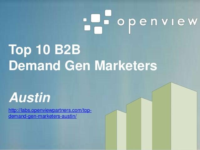 Top 10 B2B Demand Gen Marketers Austin http://labs.openviewpartners.com/top- demand-gen-marketers-austin/