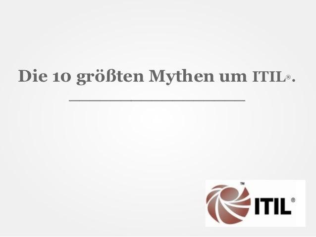 Die 10 größten Mythen um ITIL .                             ®     _________________