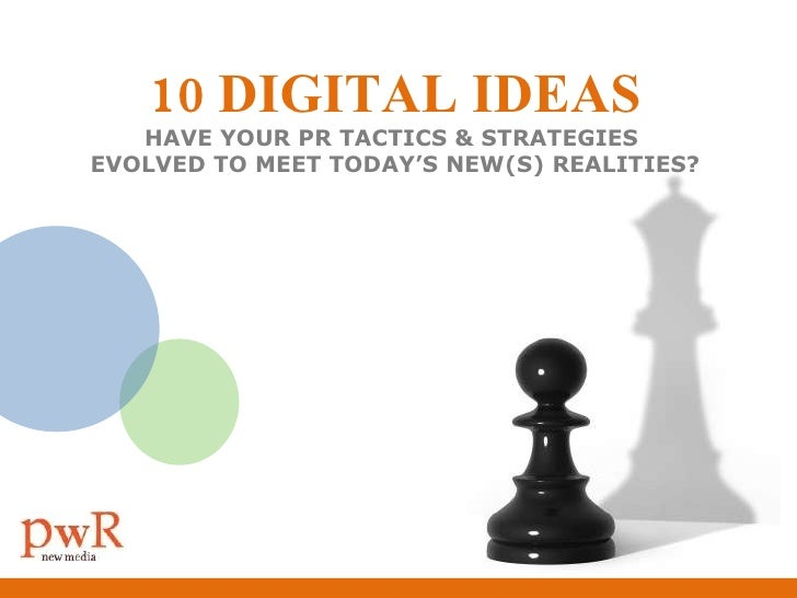 10 DIGITAL IDEAS HAVE YOUR PR TACTICS & STRATEGIES  EVOLVED TO MEET TODAY'S NEW(S) REALITIES?