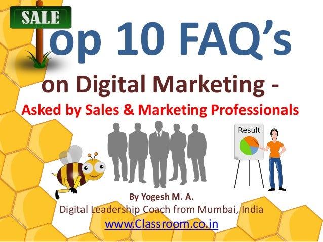 Top 10 FAQ's  on Digital Marketing -Asked by Sales & Marketing Professionals                   By Yogesh M. A.     Digital...