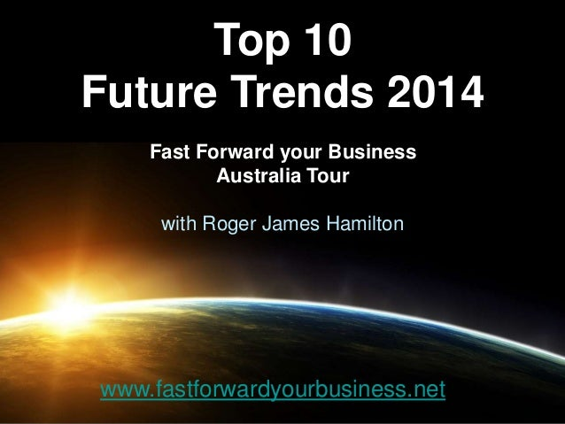 Top 10 Future Trends 2014 Fast Forward your Business Australia Tour with Roger James Hamilton www.fastforwardyourbusiness....