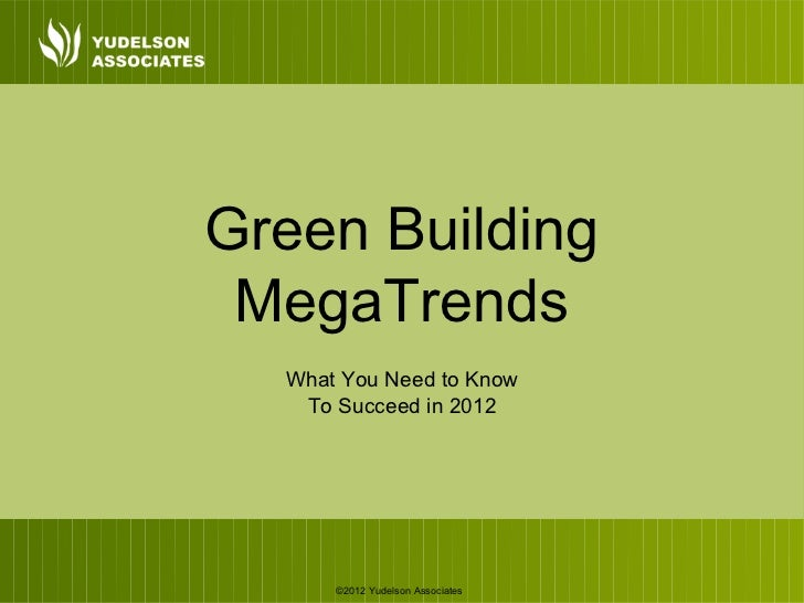 Green Building MegaTrends  What You Need to Know   To Succeed in 2012      ©2012 Yudelson Associates