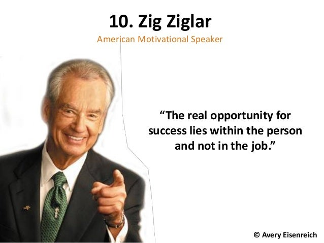 """The real opportunity for success lies within the person and not in the job."" 10. Zig Ziglar American Motivational Speaker..."