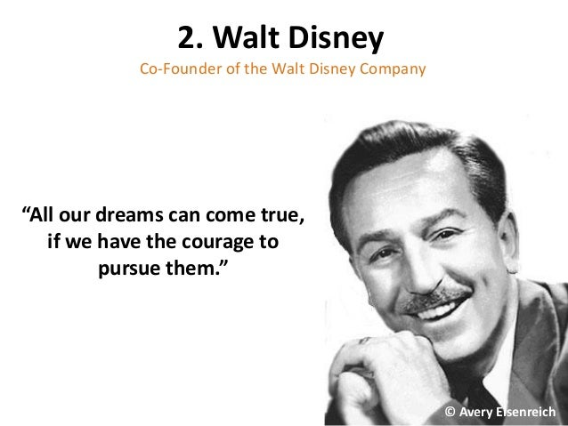 "2. Walt Disney Co-Founder of the Walt Disney Company ""All our dreams can come true, if we have the courage to pursue them...."