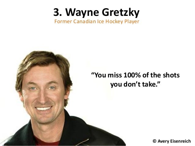"3. Wayne Gretzky Former Canadian Ice Hockey Player © Avery Eisenreich ""You miss 100% of the shots you don't take."""