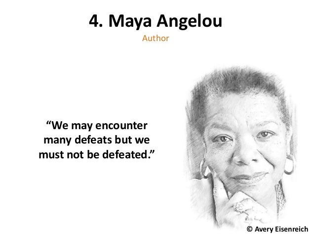 "4. Maya Angelou Author ""We may encounter many defeats but we must not be defeated."" © Avery Eisenreich © Avery Eisenreich"