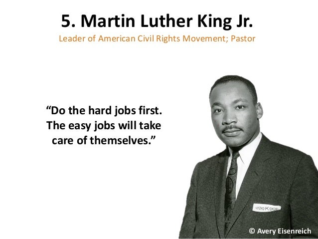 "5. Martin Luther King Jr. Leader of American Civil Rights Movement; Pastor ""Do the hard jobs first. The easy jobs will tak..."