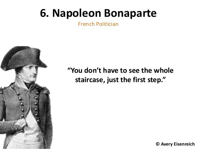 "6. Napoleon Bonaparte French Politician ""You don't have to see the whole staircase, just the first step."" © Avery Eisenrei..."