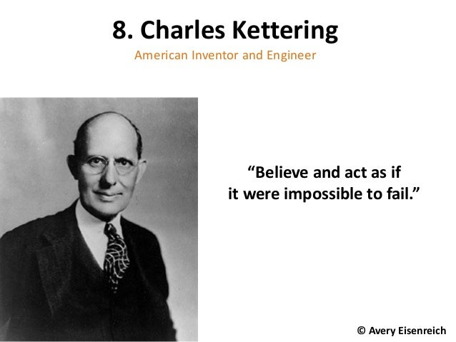 "8. Charles Kettering American Inventor and Engineer ""Believe and act as if it were impossible to fail."" © Avery Eisenreich"