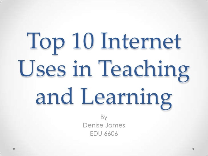 Top 10 Internet Uses in Teaching and Learning<br />By<br />Denise James<br />EDU 6606<br />