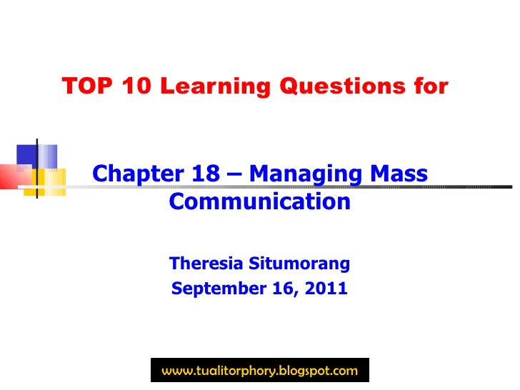 TOP 10 Learning Questions for Chapter 18 – Managing Mass Communication Theresia Situmorang September 16, 2011 www.tualitor...