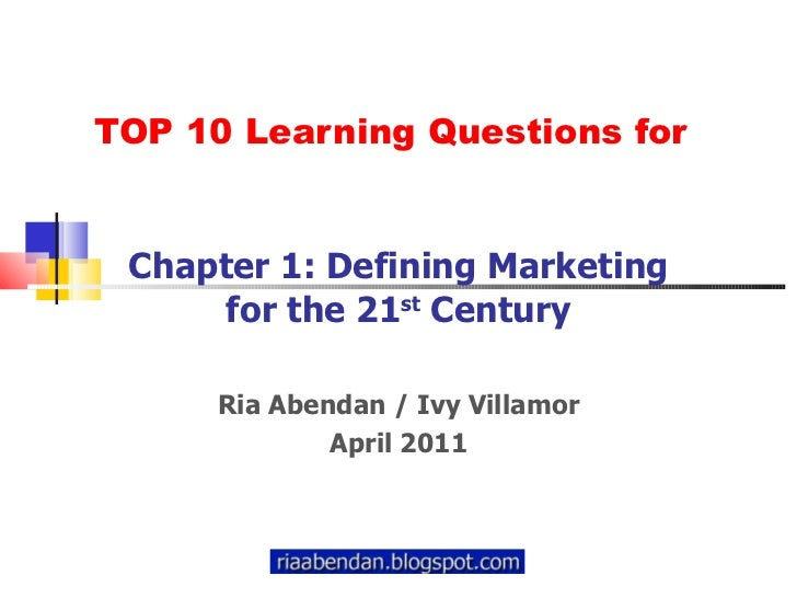 TOP 10 Learning Questions for Chapter 1: Defining Marketing for the 21 st  Century Ria Abendan / Ivy Villamor April 2011