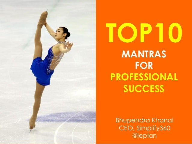 TOP10 MANTRAS FOR PROFESSIONAL SUCCESS Bhupendra Khanal CEO, Simplify360 @leplan