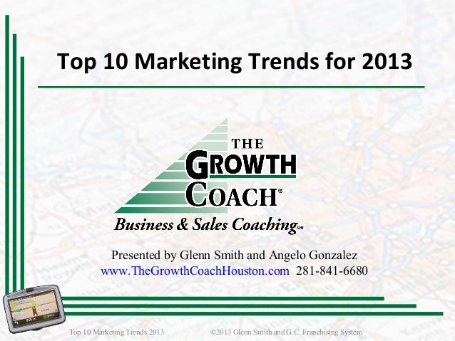 Top 10 Marketing Trends for 2013Top 10 Marketing Trends 2013 ©2013 Glenn Smith and G.C. Franchising SystemPresented by Gle...